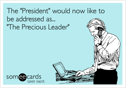 "The ""President"" would now like to be addressed as... 