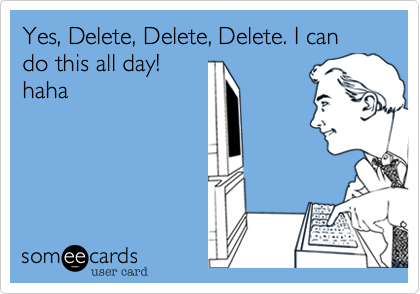 Yes, Delete, Delete, Delete. I can do this all day!