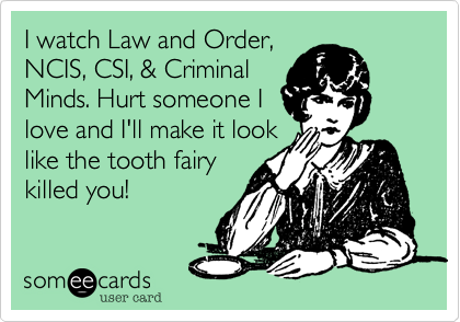 I watch Law and Order,