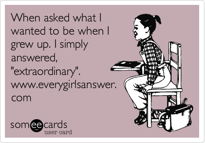 """When asked what Iwanted to be when Igrew up. I simplyanswered,""""extraordinary"""".www.everygirlsanswer.com"""
