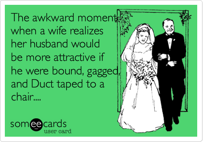 The awkward momentwhen a wife realizesher husband wouldbe more attractive ifhe were bound, gagged,and Duct taped to achair....