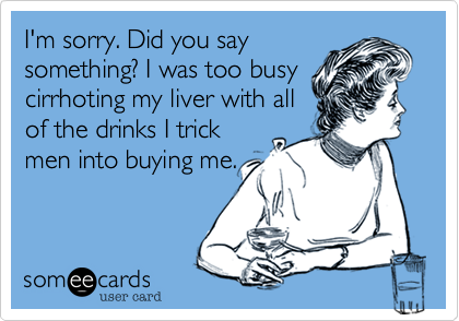 I'm sorry. Did you saysomething? I was too busycirrhoting my liver with allof the drinks I trickmen into buying me.
