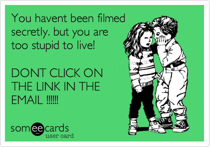 You havent been filmedsecretly. but you aretoo stupid to live!DONT CLICK ONTHE LINK IN THEEMAIL !!!!!!