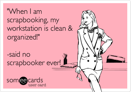 """""""When I amscrapbooking, myworkstation is clean & organized!""""  -said noscrapbooker ever!"""