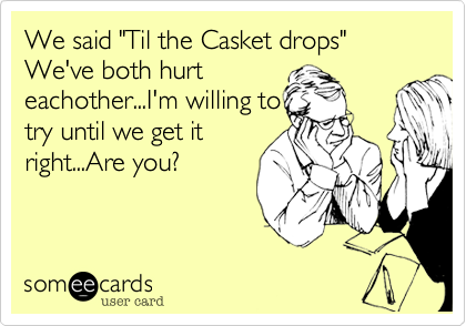 """We said """"Til the Casket drops""""We've both hurteachother...I'm willing totry until we get itright...Are you?"""