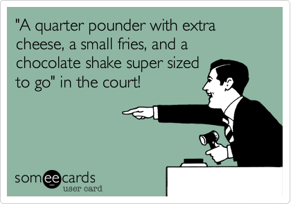 """""""A quarter pounder with extra cheese, a small fries, and a chocolate shake super sizedto go"""" in the court!"""