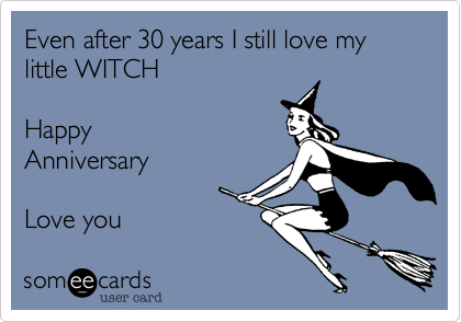 Even after 30 years I still love my little WITCHHappyAnniversaryLove you