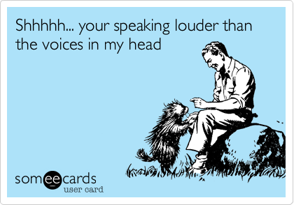 Shhhhh... your speaking louder than the voices in my head