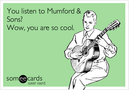 You listen to Mumford &Sons?Wow, you are so cool.