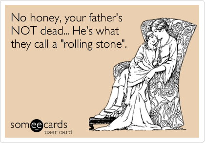 """No honey, your father'sNOT dead... He's whatthey call a """"rolling stone""""."""