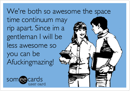 We're both so awesome the space time continuum mayrip apart. Since im agentleman I will beless awesome soyou can beAfuckingmazing!