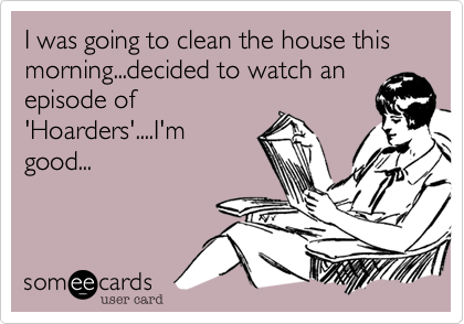 I was going to clean the house this morning...decided to watch anepisode of'Hoarders'....I'mgood...