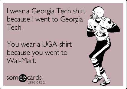 I wear a Georgia Tech shirtbecause I went to GeorgiaTech.You wear a UGA shirtbecause you went toWal-Mart.