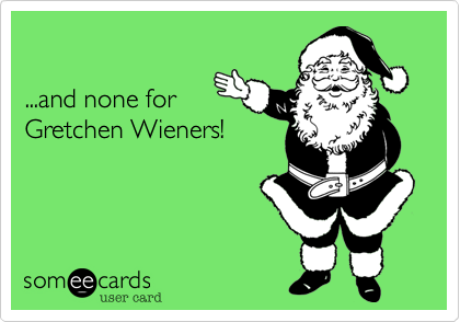 ...and none forGretchen Wieners!