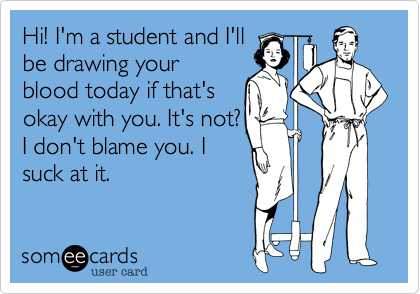 Hi! I'm a student and I'llbe drawing yourblood today if that'sokay with you. It's not?I don't blame you. Isuck at it.