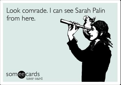 Look comrade. I can see Sarah Palin from here.