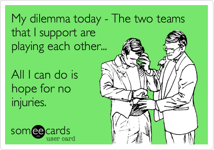 My dilemma today - The two teams that I support areplaying each other...All I can do ishope for noinjuries.