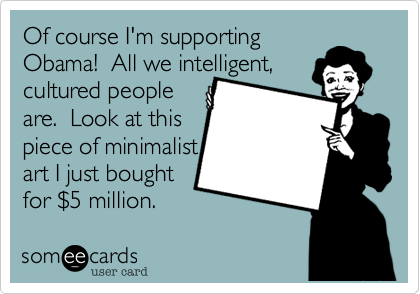 Of course I'm supportingObama!  All we intelligent,cultured peopleare.  Look at thispiece of minimalistart I just boughtfor $5 million.