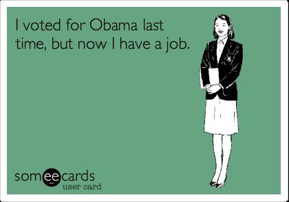 I voted for Obama lasttime, but now I have a job.