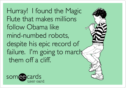 Hurray!  I found the MagicFlute that makes millions follow Obama like mind-numbed robots, despite his epic record offailure.  I'm going to march them off a cliff.