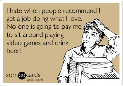 I hate when people recommend I get a job doing what I love.No one is going to pay meto sit around playingvideo games and drinkbeer!