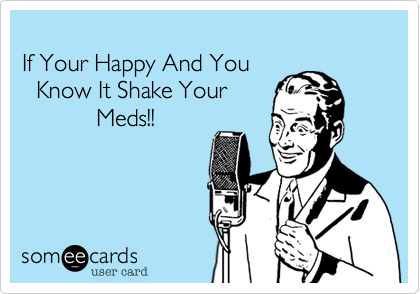 If Your Happy And You  Know It Shake Your            Meds!!