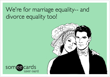 We're for marriage equality-- and divorce equality too!