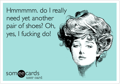 Hmmmmm. do I reallyneed yet anotherpair of shoes? Oh,yes, I fucking do!
