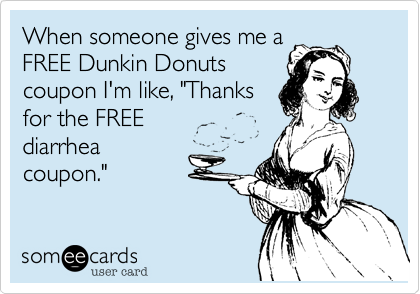 """When someone gives me aFREE Dunkin Donutscoupon I'm like, """"Thanksfor the FREE diarrheacoupon."""""""