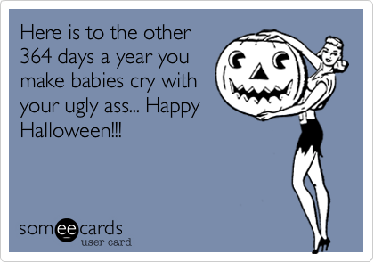 Here is to the other364 days a year youmake babies cry withyour ugly ass... HappyHalloween!!!