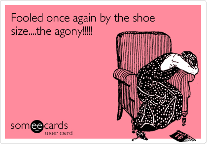 Fooled once again by the shoe size....the agony!!!!!