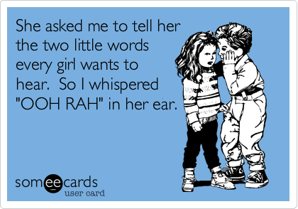 """She asked me to tell herthe two little wordsevery girl wants tohear.  So I whispered""""OOH RAH"""" in her ear."""