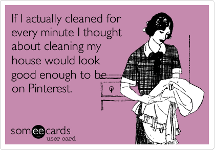 If I actually cleaned forevery minute I thoughtabout cleaning myhouse would lookgood enough to beon Pinterest.
