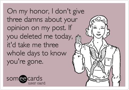 On my honor, I don't givethree damns about youropinion on my post. Ifyou deleted me today,it'd take me threewhole days to knowyou're gone.