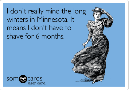 I don't really mind the longwinters in Minnesota. Itmeans I don't have toshave for 6 months.