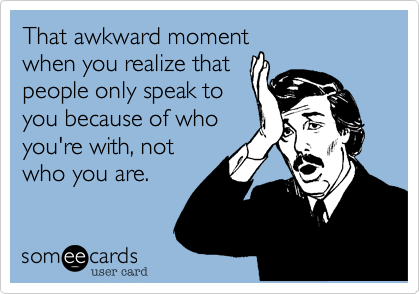 That awkward momentwhen you realize thatpeople only speak toyou because of whoyou're with, notwho you are.