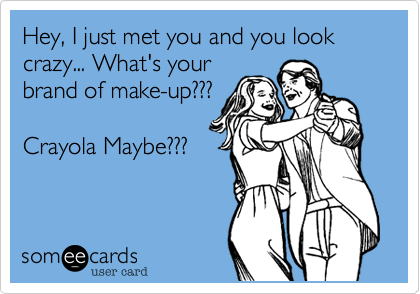 Hey, I just met you and you look crazy... What's yourbrand of make-up???Crayola Maybe???