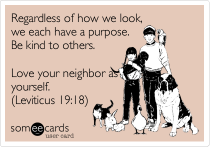 Regardless of how we look,we each have a purpose.Be kind to others.Love your neighbor asyourself. (Leviticus 19:18)
