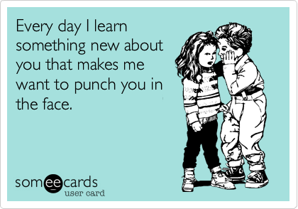 Every day I learnsomething new aboutyou that makes mewant to punch you inthe face.