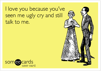 I love you because you'veseen me ugly cry and stilltalk to me.