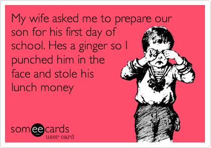 My wife asked me to prepare our son for his first day ofschool. Hes a ginger so Ipunched him in theface and stole hislunch money