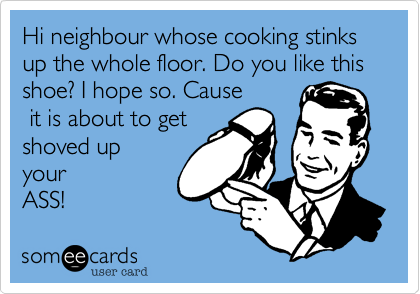 Hi neighbour whose cooking stinks up the whole floor. Do you like thisshoe? I hope so. Cause it is about to getshoved upyourASS!