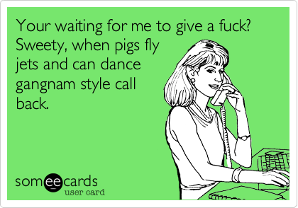 Your waiting for me to give a fuck?Sweety, when pigs flyjets and can dancegangnam style callback.