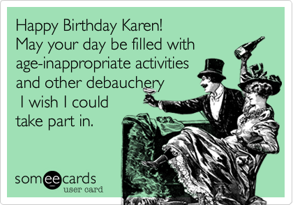 Happy Birthday Karen!May your day be filled with age-inappropriate activitiesand other debauchery I wish I couldtake part in.
