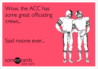 Wow, the ACC hassome great officiatingcrews...Said noone ever...