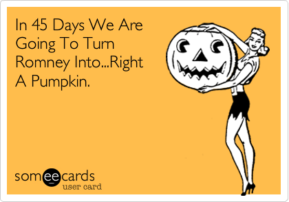 In 45 Days We AreGoing To TurnRomney Into...RightA Pumpkin.