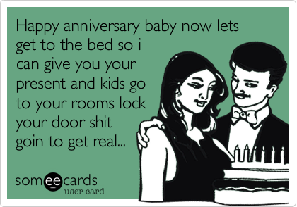 Happy anniversary baby now lets get to the bed so i