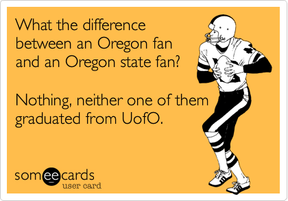 What the difference between an Oregon fan and an Oregon state fan? Nothing, neither one of them graduated from UofO.