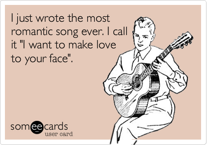 """I just wrote the mostromantic song ever. I callit """"I want to make loveto your face""""."""