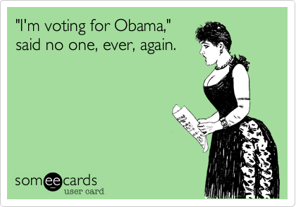 """I'm voting for Obama,""said no one, ever, again."